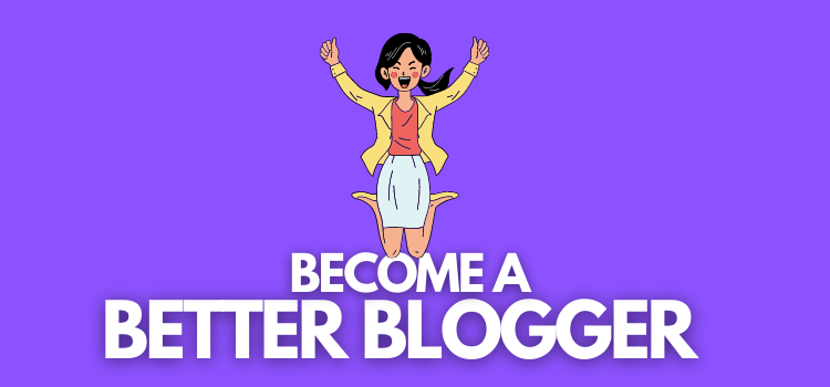 Become a Better Blogger in 2021: Here's How